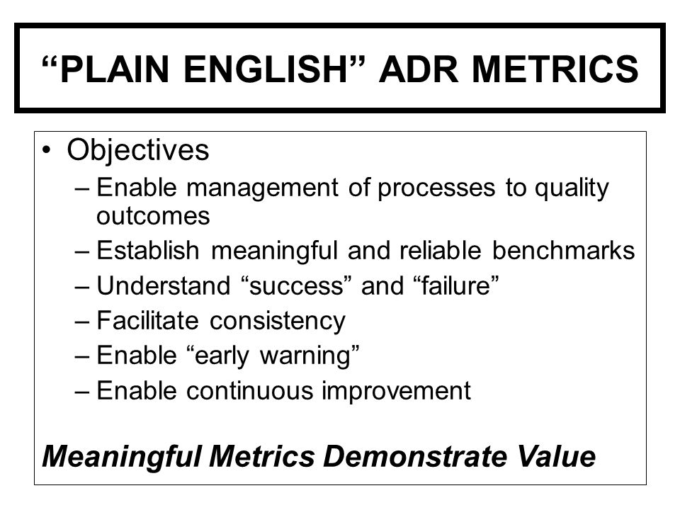 PLAIN ENGLISH ADR METRICS Objectives –Enable management of processes to quality outcomes –Establish meaningful and reliable benchmarks –Understand success and failure –Facilitate consistency –Enable early warning –Enable continuous improvement Meaningful Metrics Demonstrate Value