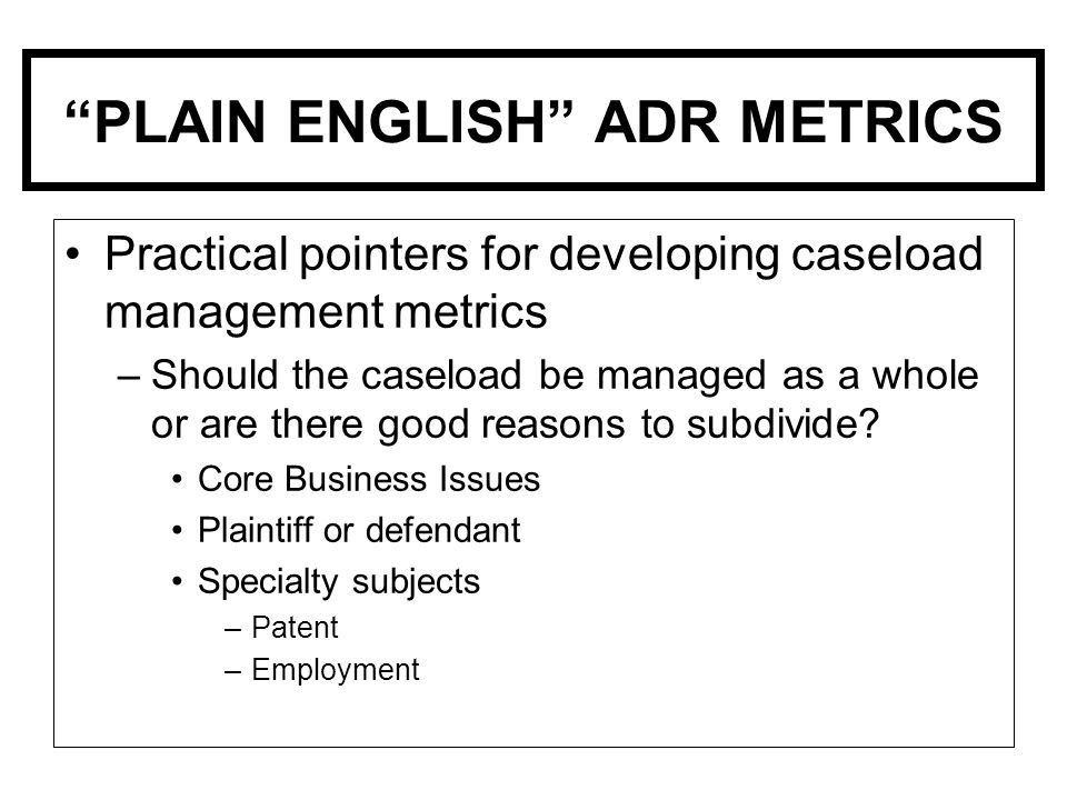 PLAIN ENGLISH ADR METRICS Practical pointers for developing caseload management metrics –Should the caseload be managed as a whole or are there good reasons to subdivide.