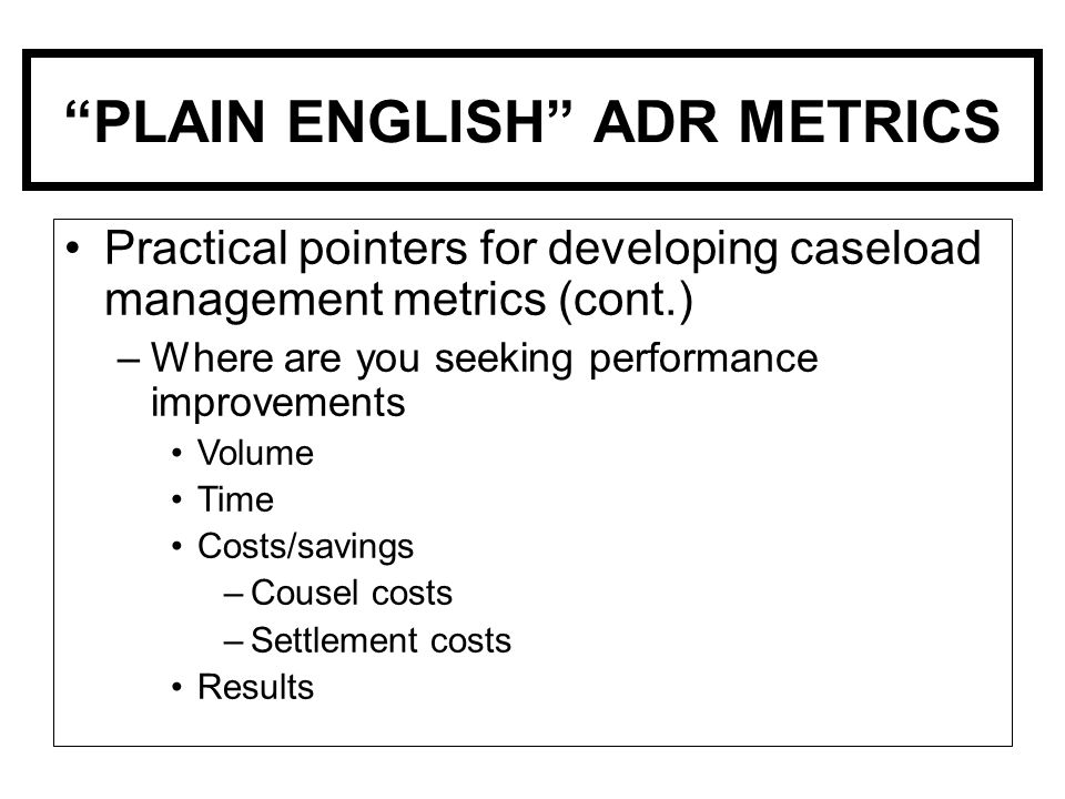 PLAIN ENGLISH ADR METRICS Practical pointers for developing caseload management metrics (cont.) –Where are you seeking performance improvements Volume Time Costs/savings –Cousel costs –Settlement costs Results