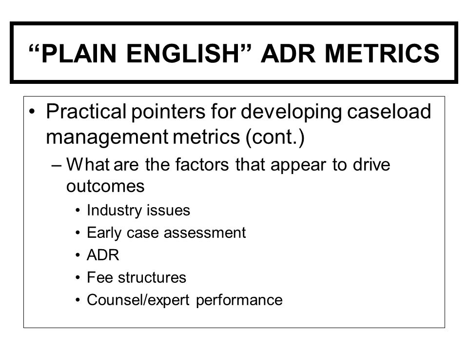PLAIN ENGLISH ADR METRICS Practical pointers for developing caseload management metrics (cont.) –What are the factors that appear to drive outcomes Industry issues Early case assessment ADR Fee structures Counsel/expert performance