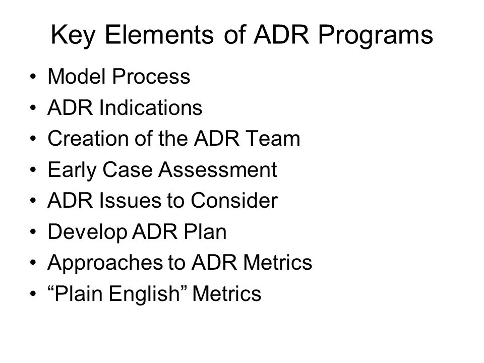 Key Elements of ADR Programs Model Process ADR Indications Creation of the ADR Team Early Case Assessment ADR Issues to Consider Develop ADR Plan Approaches to ADR Metrics Plain English Metrics