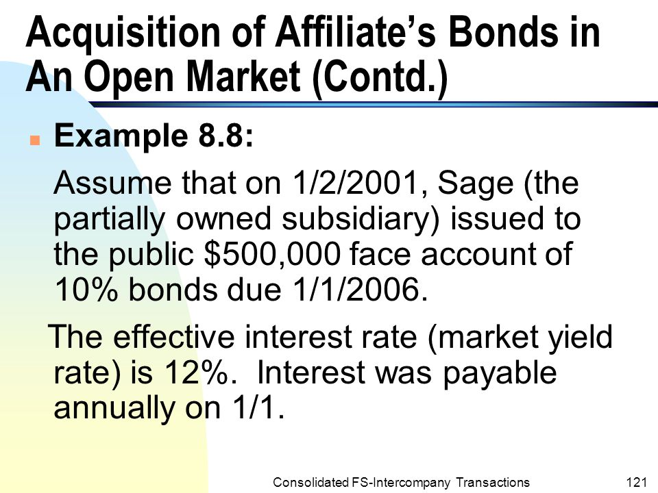 Consolidated FS-Intercompany Transactions120 Acquisition of Affiliate's Bonds in An Open Market n Intercompany gains and losses may be realized by the consolidated entity when one affiliate acquires outstanding bonds of another affiliate in the open market.