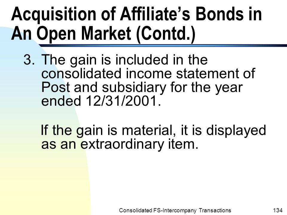 Consolidated FS-Intercompany Transactions133 Acquisition of Affiliate's Bonds in An Open Market (Contd.) 2.The gain is attributes to Sage – the bond issuer (the subsidiary).