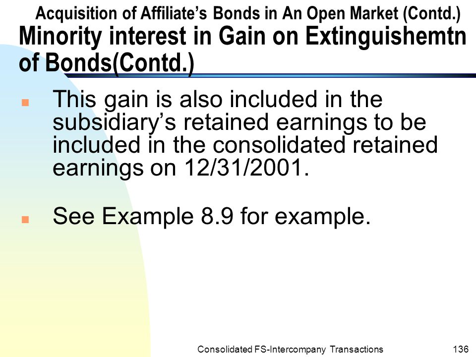 Consolidated FS-Intercompany Transactions135 Acquisition of Affiliate's Bonds in An Open Market (Contd.) Minority interest in Gain on Extinguishemtn of Bonds n Since the gain is attributed to the partially owned subsidiary, the gain should be considered in the computation of the minority interest in the subsidiary's net income for the year ended 12/31/2001.