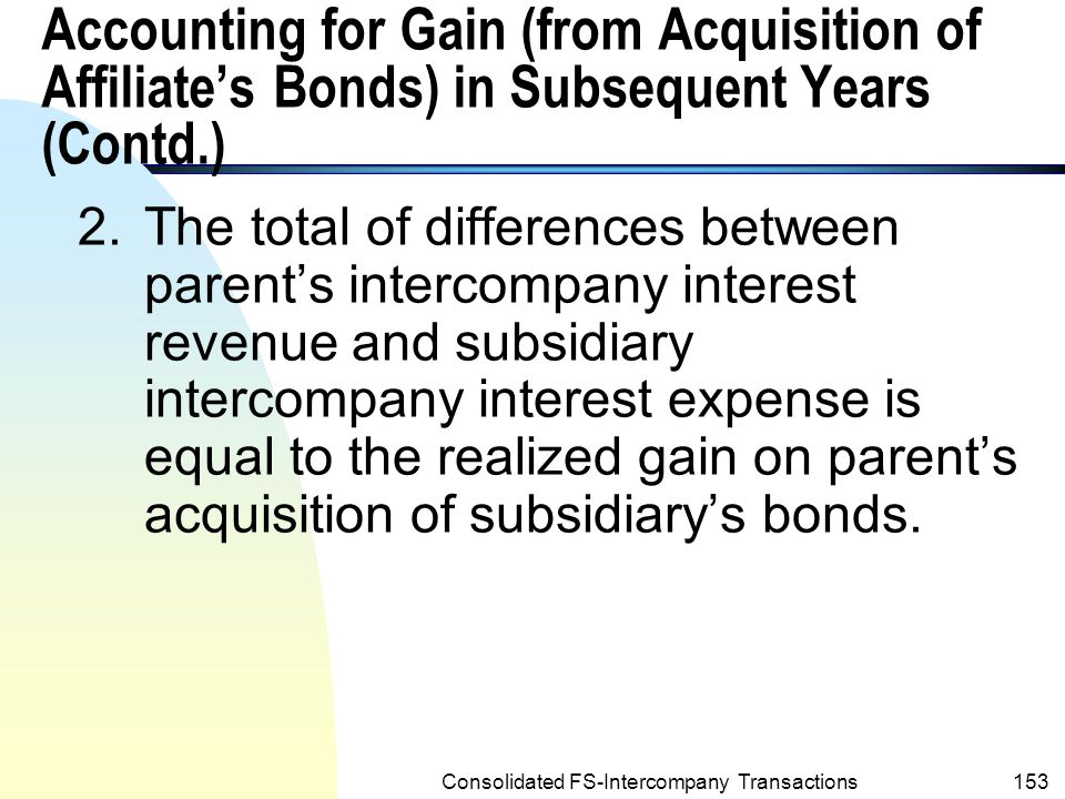 Consolidated FS-Intercompany Transactions152 n Notes to the above summary table: 1.Although the acquisition gain is not recognized by either affiliate at acquisition, the gain is recognized by the consolidated entities in the following four years through the differences in the intercompany interest revenue – Post and the intercompany interest expense – Sage.