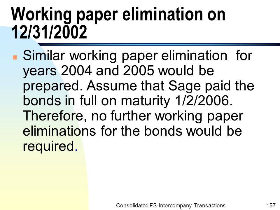 Consolidated FS-Intercompany Transactions156 Working Paper Elimination on 12/31/2002 (One Year Subsequently to Acquisition of Bonds) (Contd.) n Note (contd.): n This is because the entire gain of $24,601 had been recognized in the consolidated income statement of year 2001.