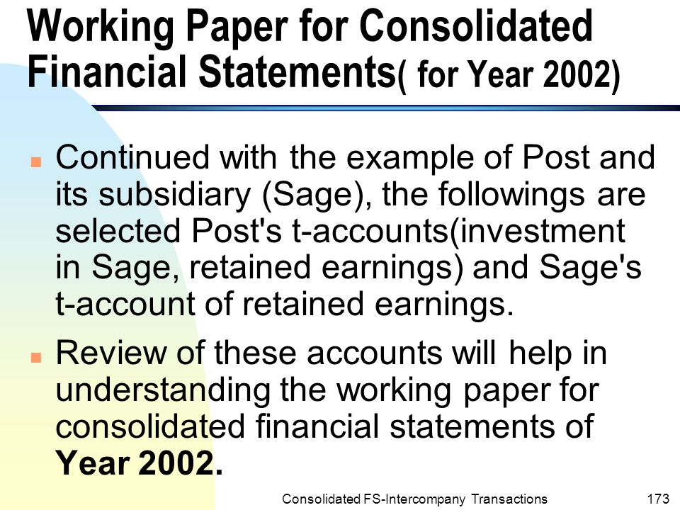 Consolidated FS-Intercompany Transactions172 Working Paper for Consolidated Financial Statements(contd.) n The foregoing working paper indicates that when intercompany profits exist, consolidated net income is not the same as the parent company s net income n The consolidated retained earnings are not the same as the total of the parent company s two retained earnings amounts.