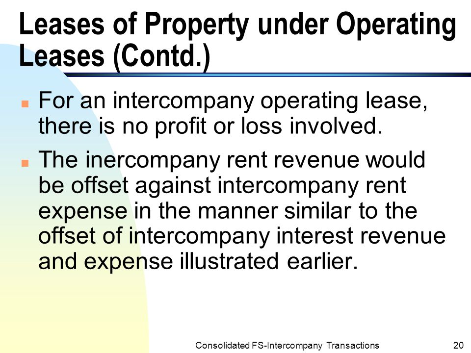 Consolidated FS-Intercompany Transactions19 Leases of Property under Operating Leases n When both the parent and subsidiary account the lease as an operating lease, the lessee will record the lease payment as intercompany rent expense, while the lessor will record the lease payment received as intercompany rent revenue.