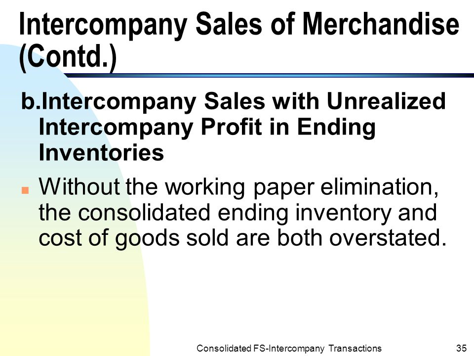 Consolidated FS-Intercompany Transactions34 Intercompany Sales of Merchandise (Contd.) Example 8.3 : (Contd.) n Note: Starr Company's cost of goods sold and inventories are not affected by working paper eliminations.