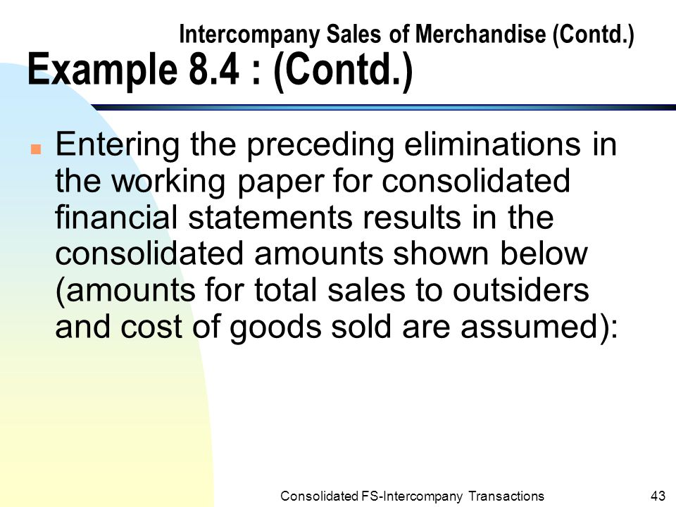 Consolidated FS-Intercompany Transactions42 Intercompany Sales of Merchandise (Contd.) Example 8.4 : (Contd.) n The following working paper elimination is required for Sage's intercompany's sales of merchandise to Post for the year ended 12/31/2001: (b) Intercompany Sales--Sage120,000 Intercompany Cost of Goods Sold—Sage96,000 Cost of Goods Sold—Post16,000 Inventories--Post8,000 To eliminate intercompany sales, cost of goods sold, and unrealized intercompany profit in inventories.