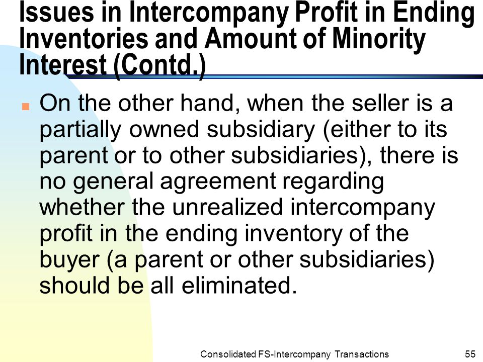 Consolidated FS-Intercompany Transactions54 Issues in Intercompany Profit in Ending Inventories and Amount of Minority Interest n A general principle is that all the unrealized intercompany profit in the ending inventory of the buyer (i.e., a partially owned or wholly owner subsidiary or a parent), should be eliminated for the consolidated financial statement as long as the seller is either the parent or other wholly owned subsidiaries.