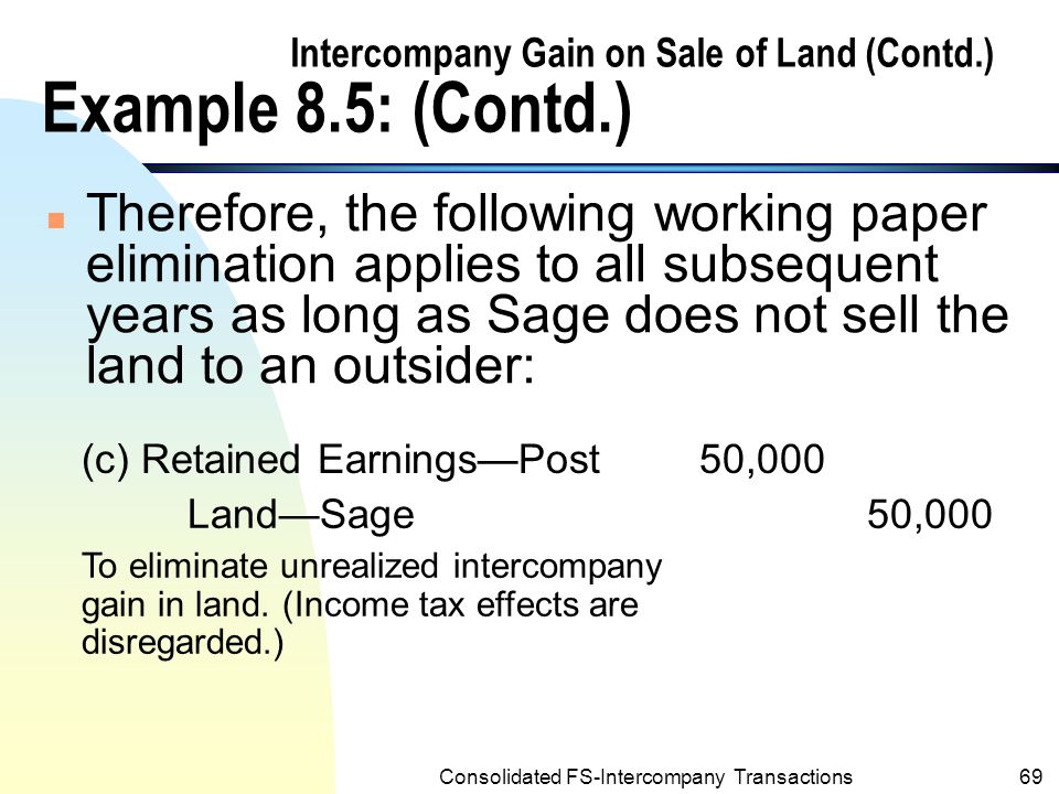 Consolidated FS-Intercompany Transactions68 Intercompany Gain on Sale of Land (Contd.) Example 8.5: (Contd.) n No journal entries affecting land would be made by Sage in the subsequent years due to land is not depreciable.
