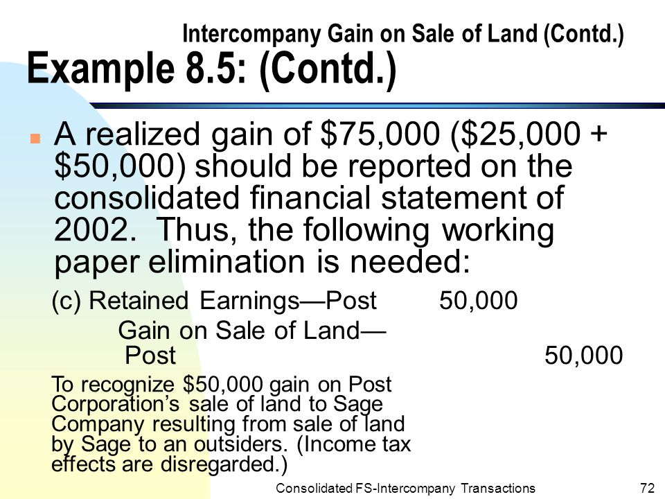 Consolidated FS-Intercompany Transactions71 Intercompany Gain on Sale of Land (Contd.) Example 8.5: (Contd.) n Assume that, Sage sold the land to an outsider for $200,000 in the year ended 12/31/2003, the following entry would be recorded by Sage: Cash200,000 Land175,000 Gain on Sale of Land25,000 To record sale of land to an outsider.