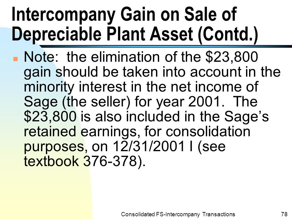 Consolidated FS-Intercompany Transactions77 Intercompany Gain on Sale of Depreciable Plant Asset (Contd.) n The elimination results the machine to be reported on the consolidated financial statements at its carrying amount to Sage as follows: Cost of machinery to Post Corporation $ 60,000 Less:Amount of elimination— intercompany gain 23,800 Difference– equal to carrying amount $ 36,200
