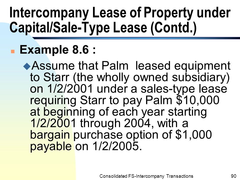 Consolidated FS-Intercompany Transactions89 Intercompany Lease of Property under Capital/Sale-Type Lease n Land, building, machinery, equipment and other property may be transferred between affiliate entities in the form of a sales-type lease to the lessor and a capital lease to the lessee.