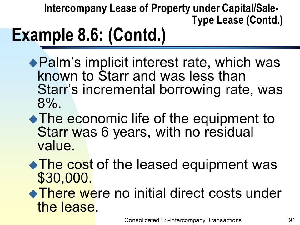 Consolidated FS-Intercompany Transactions90 Intercompany Lease of Property under Capital/Sale-Type Lease (Contd.) n Example 8.6 : u Assume that Palm leased equipment to Starr (the wholly owned subsidiary) on 1/2/2001 under a sales-type lease requiring Starr to pay Palm $10,000 at beginning of each year starting 1/2/2001 through 2004, with a bargain purchase option of $1,000 payable on 1/2/2005.