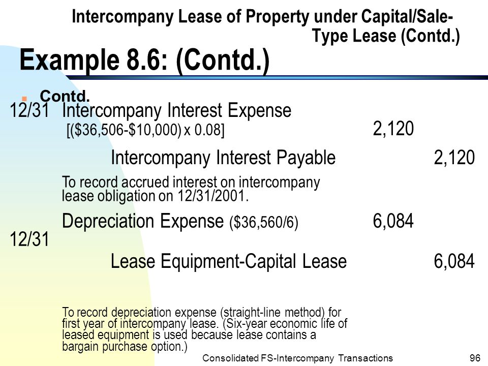 Consolidated FS-Intercompany Transactions95 Intercompany Lease of Property under Capital/Sale- Type Lease (Contd.) Example 8.6: (Contd.) n Journal entries of Starr Company for Year 2001: 1/2Lease Equipment-Capital Lease36,506 Intercompany Liability under Capital Lease (net)36,506 To record intercompany capital lease at inception.