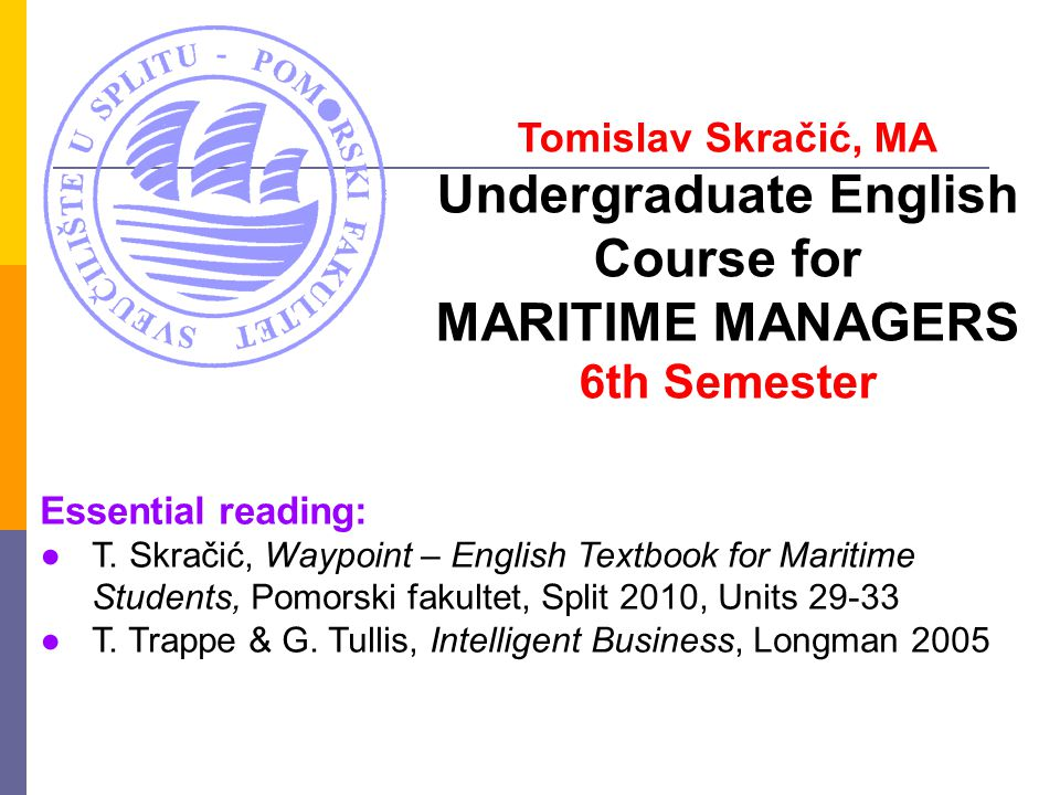 Tomislav Skračić, MA Undergraduate English Course for MARITIME MANAGERS 6th Semester Essential reading: ●T.