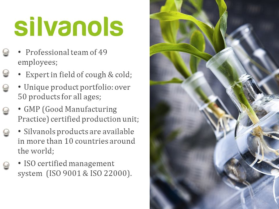 Professional team of 49 employees; Expert in field of cough & cold; Unique product portfolio: over 50 products for all ages; GMP (Good Manufacturing Practice) certified production unit; Silvanols products are available in more than 10 countries around the world; ISO certified management system (ISO 9001 & ISO 22000).