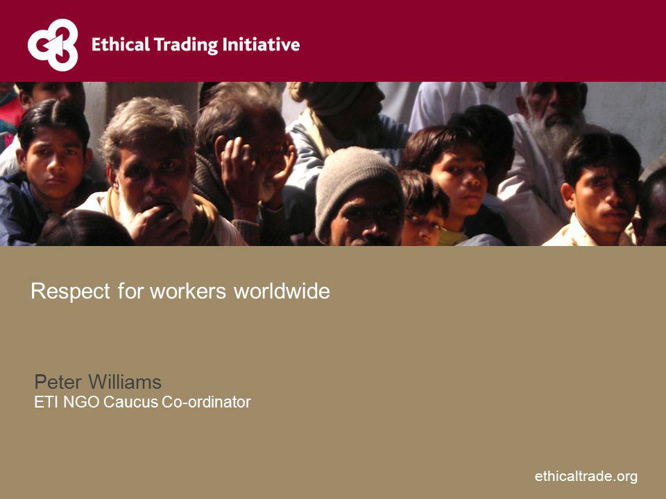 ethicaltrade.org Peter Williams ETI NGO Caucus Co-ordinator Respect for workers worldwide