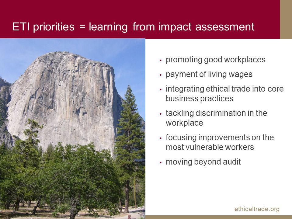 ethicaltrade.org ETI priorities = learning from impact assessment promoting good workplaces payment of living wages integrating ethical trade into core business practices tackling discrimination in the workplace focusing improvements on the most vulnerable workers moving beyond audit