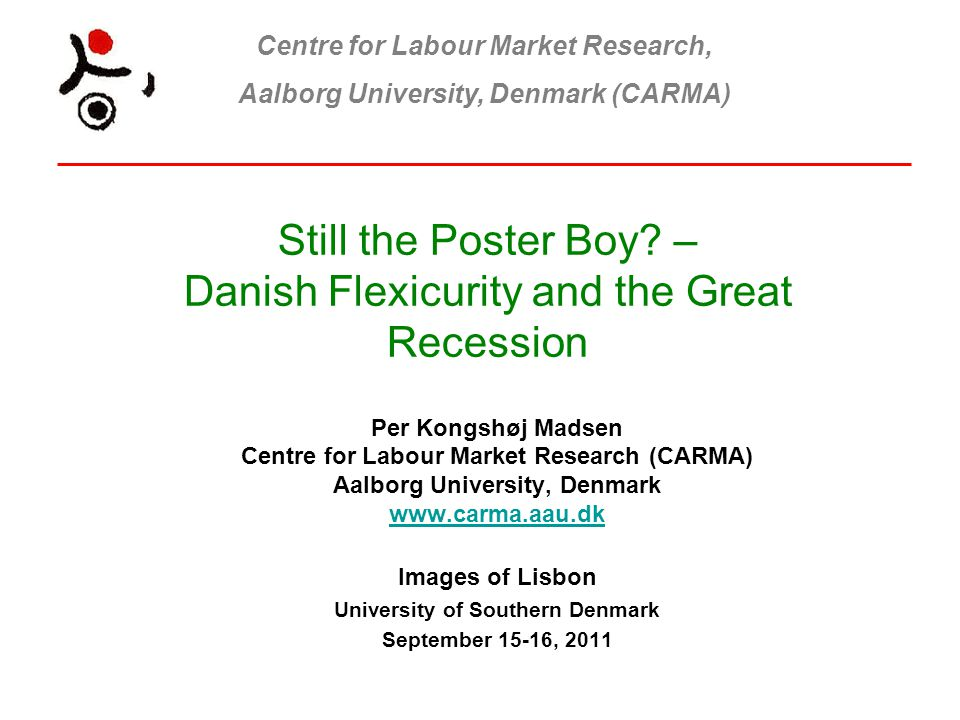 Centre for Labour Market Research, Aalborg University, Denmark (CARMA) Still the Poster Boy? – Danish Flexicurity and the Great Recession Per Kongshøj