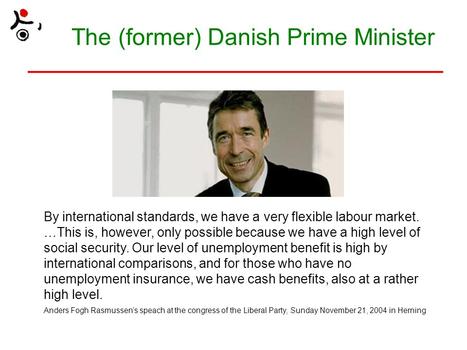 The (former) Danish Prime Minister By international standards, we have a very flexible labour market. …This is, however, only possible because we have