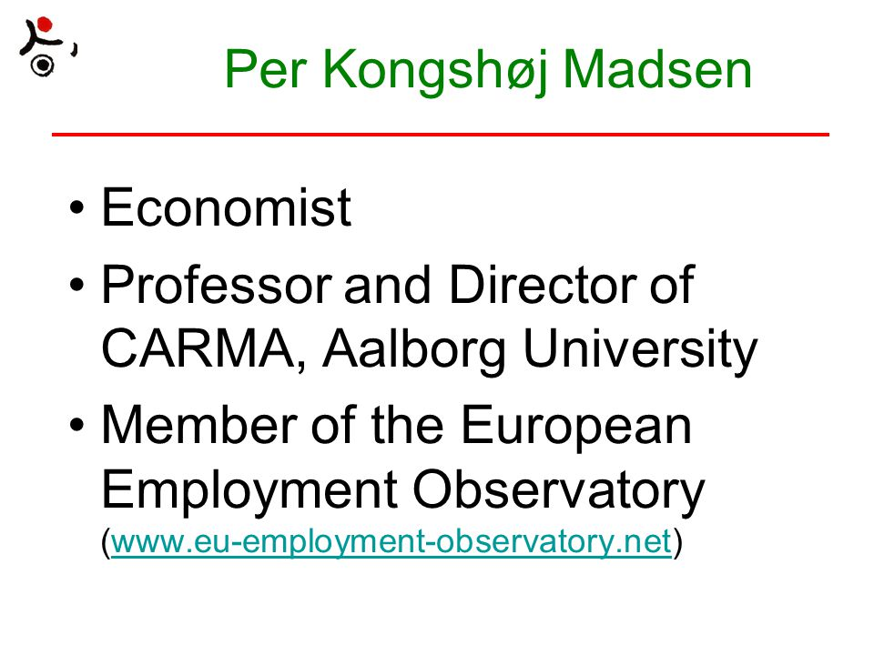 CARMA An interdisciplinary research centre at the Department of Political Science, Aalborg University A staff of around 20 Research topics: wage formation, industrial relations, life-long learning and (comparative) labour market policy Flexicurity-research