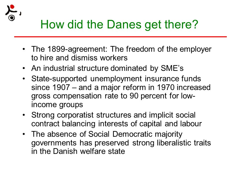 How did the Danes get there? The 1899-agreement: The freedom of the employer to hire and dismiss workers An industrial structure dominated by SME's St