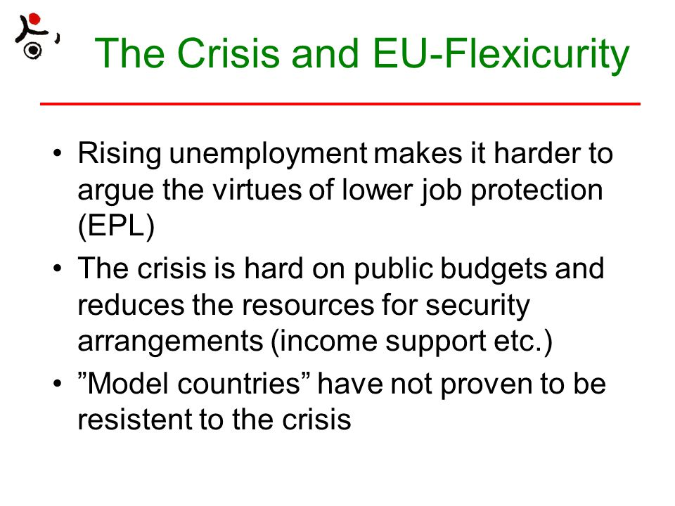 The Crisis and EU-Flexicurity Rising unemployment makes it harder to argue the virtues of lower job protection (EPL) The crisis is hard on public budg