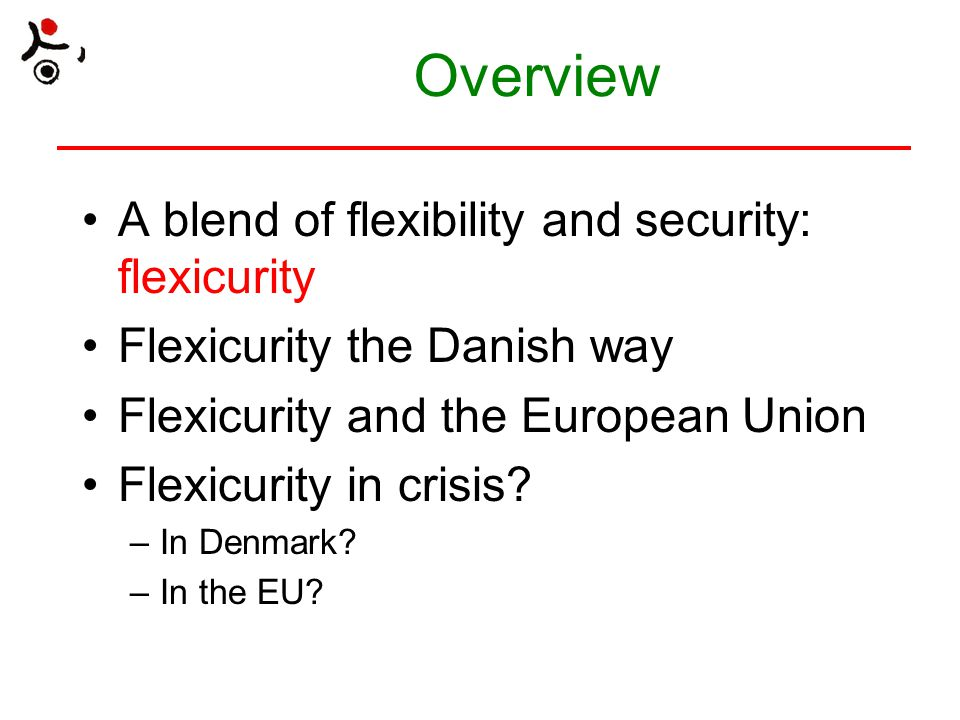 Overview A blend of flexibility and security: flexicurity Flexicurity the Danish way Flexicurity and the European Union Flexicurity in crisis? –In Den