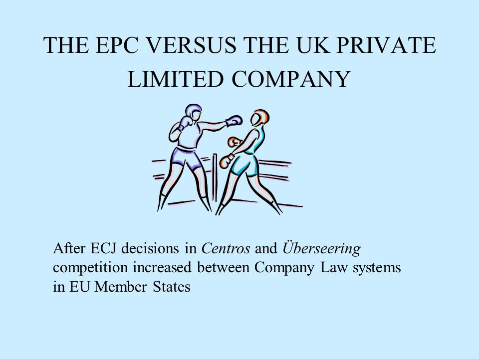 THE EPC VERSUS THE UK PRIVATE LIMITED COMPANY After ECJ decisions in Centros and Überseering competition increased between Company Law systems in EU Member States