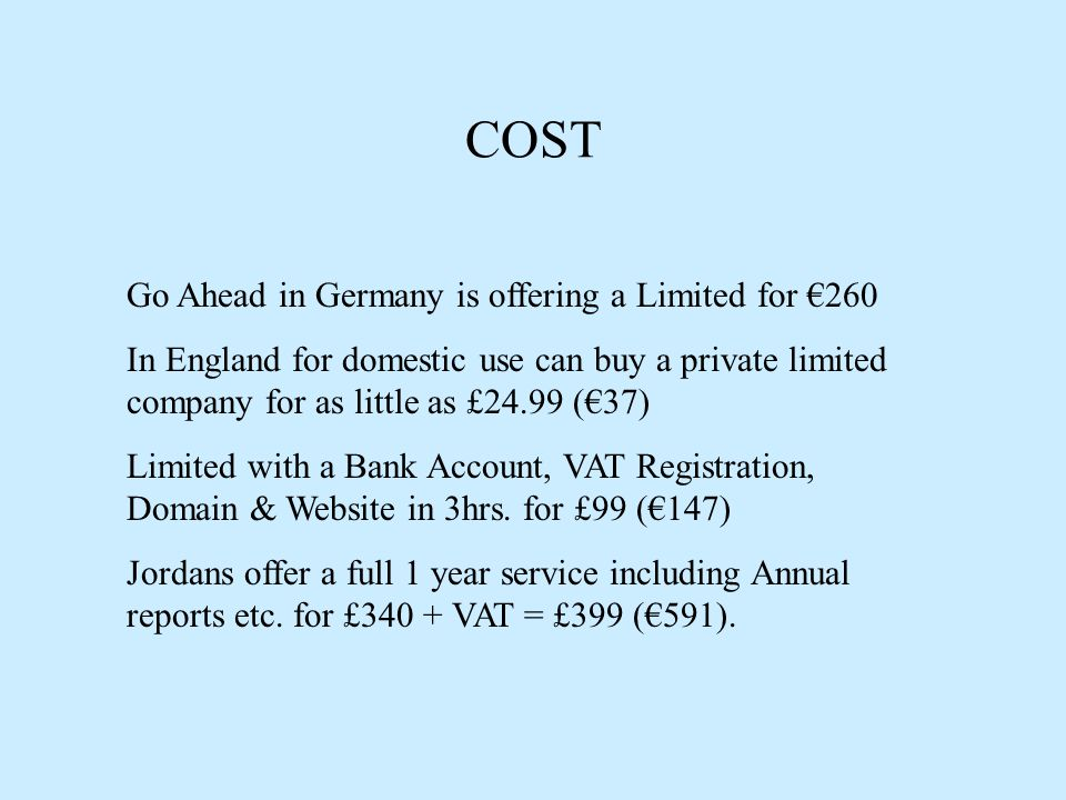 COST Go Ahead in Germany is offering a Limited for €260 In England for domestic use can buy a private limited company for as little as £24.99 (€37) Limited with a Bank Account, VAT Registration, Domain & Website in 3hrs.