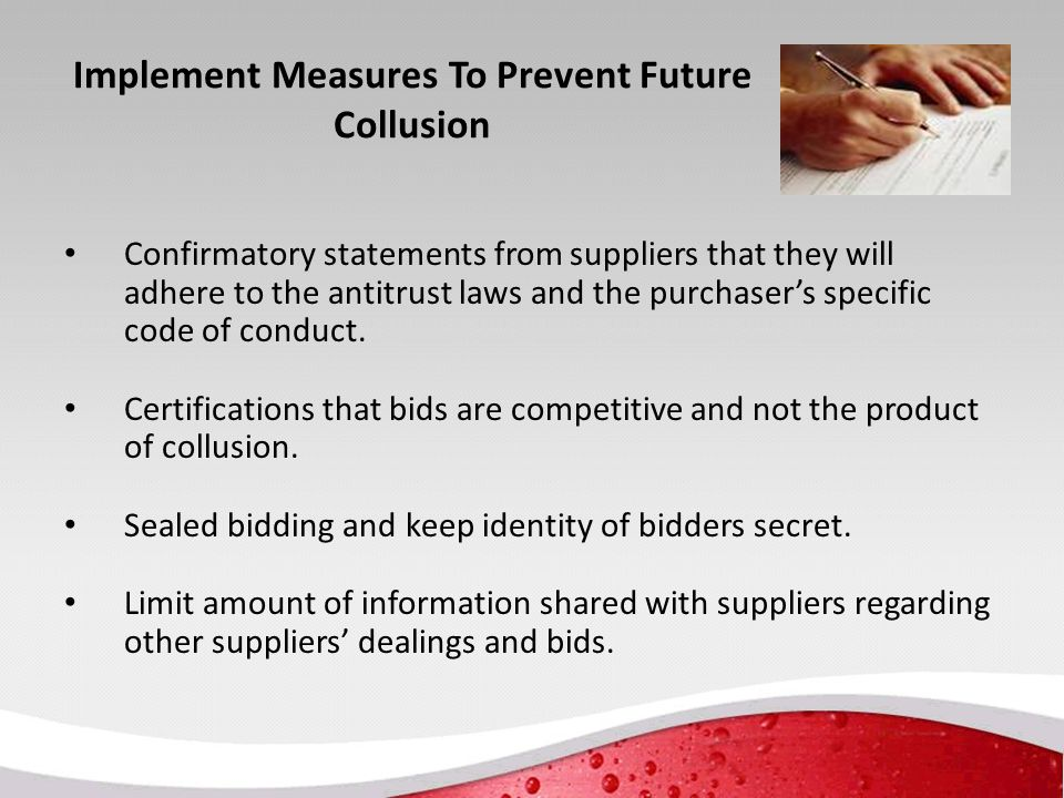 Implement Measures To Prevent Future Collusion Confirmatory statements from suppliers that they will adhere to the antitrust laws and the purchaser's specific code of conduct.
