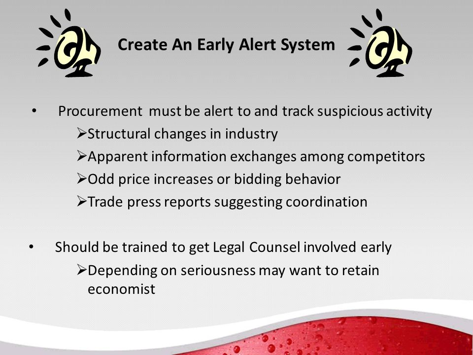 Create An Early Alert System Procurement must be alert to and track suspicious activity  Structural changes in industry  Apparent information exchanges among competitors  Odd price increases or bidding behavior  Trade press reports suggesting coordination Should be trained to get Legal Counsel involved early  Depending on seriousness may want to retain economist