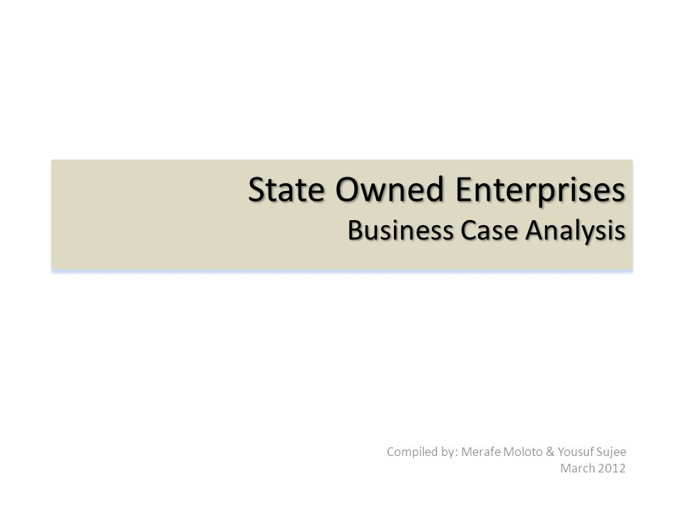 State Owned Enterprises Business Case Analysis Compiled by: Merafe Moloto & Yousuf Sujee March 2012