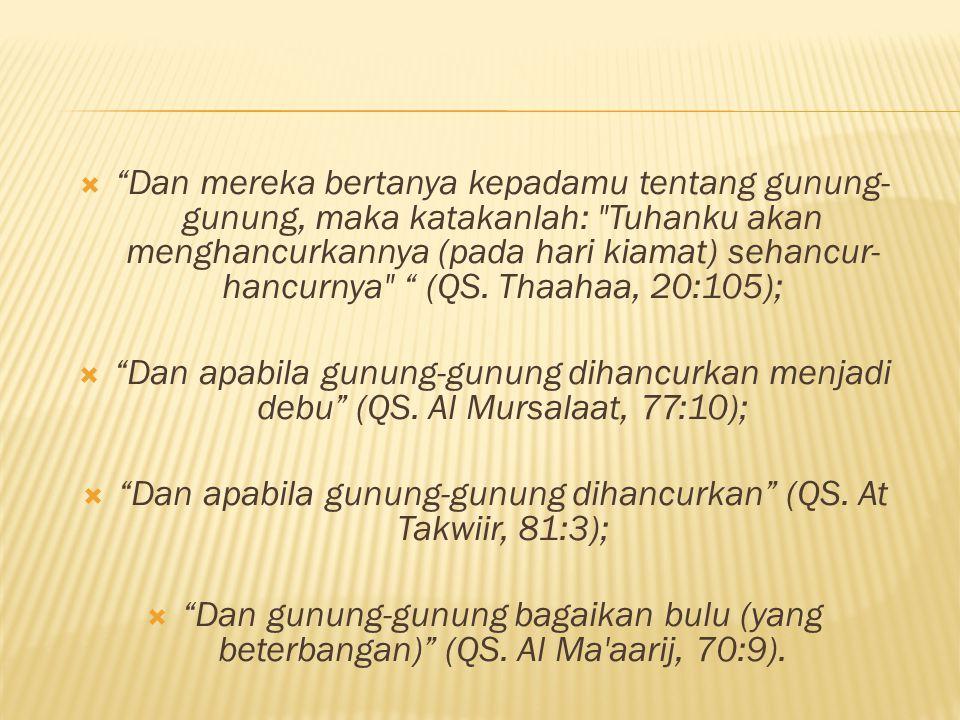  Dan mereka bertanya kepadamu tentang gunung- gunung, maka katakanlah: Tuhanku akan menghancurkannya (pada hari kiamat) sehancur- hancurnya (QS.