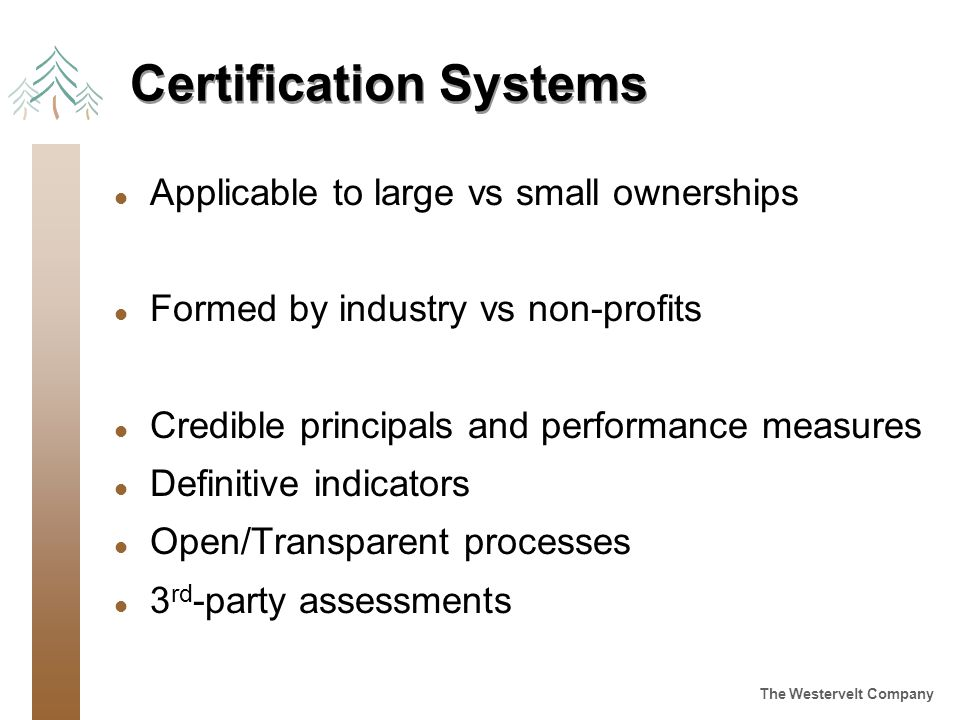 The Westervelt Company Certification Systems l Applicable to large vs small ownerships l Formed by industry vs non-profits l Credible principals and performance measures l Definitive indicators l Open/Transparent processes l 3 rd -party assessments