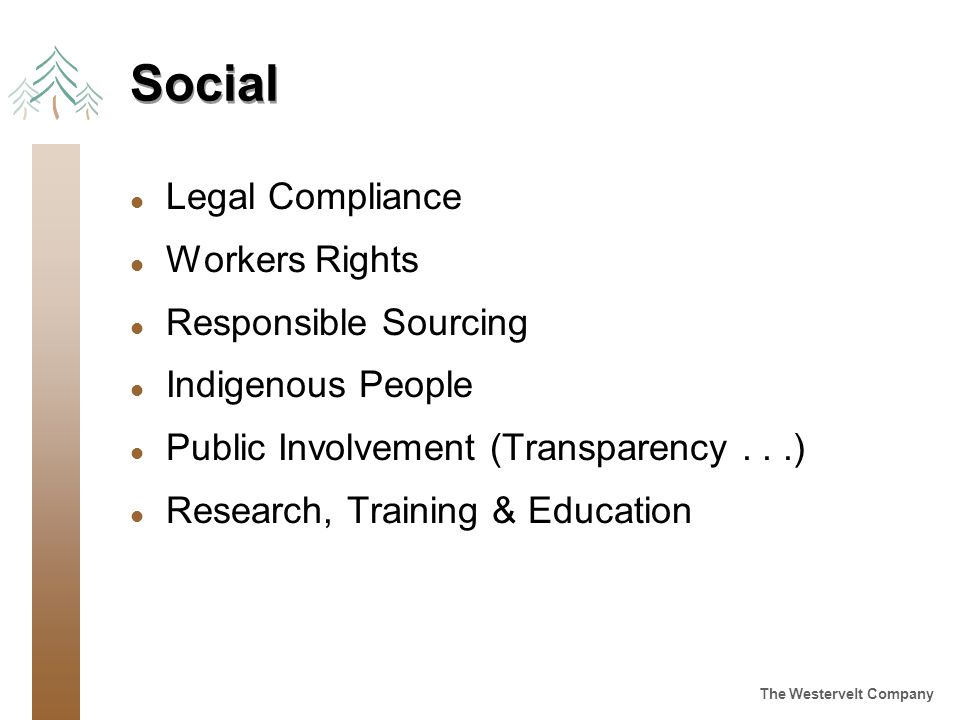 The Westervelt Company Social l Legal Compliance l Workers Rights l Responsible Sourcing l Indigenous People l Public Involvement (Transparency...) l Research, Training & Education