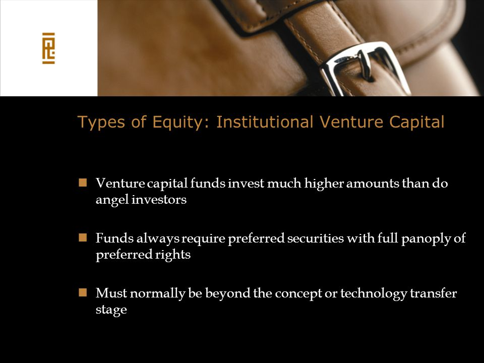 Types of Equity: Institutional Venture Capital Venture capital funds invest much higher amounts than do angel investors Funds always require preferred securities with full panoply of preferred rights Must normally be beyond the concept or technology transfer stage