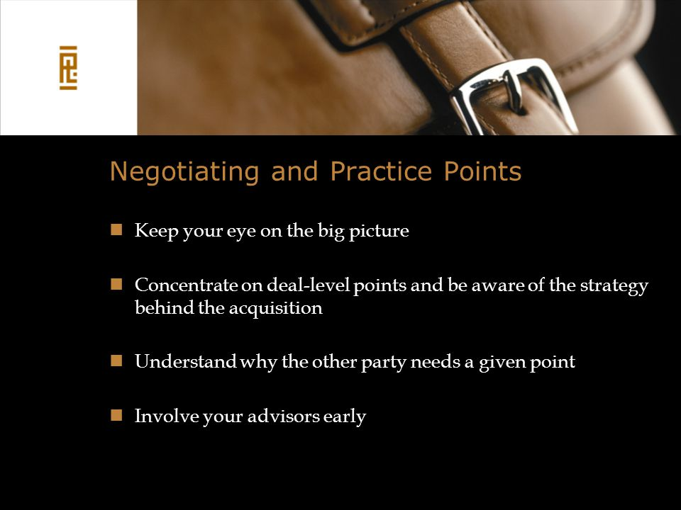 Negotiating and Practice Points Keep your eye on the big picture Concentrate on deal-level points and be aware of the strategy behind the acquisition Understand why the other party needs a given point Involve your advisors early