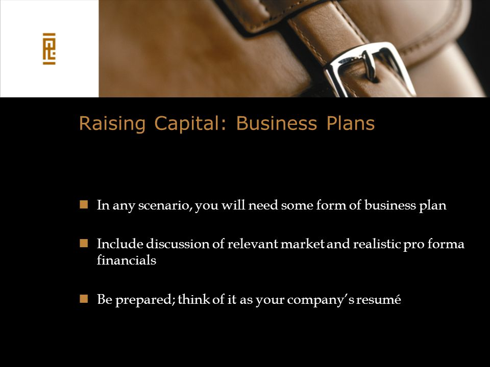Raising Capital: Business Plans In any scenario, you will need some form of business plan Include discussion of relevant market and realistic pro forma financials Be prepared; think of it as your company's resumé