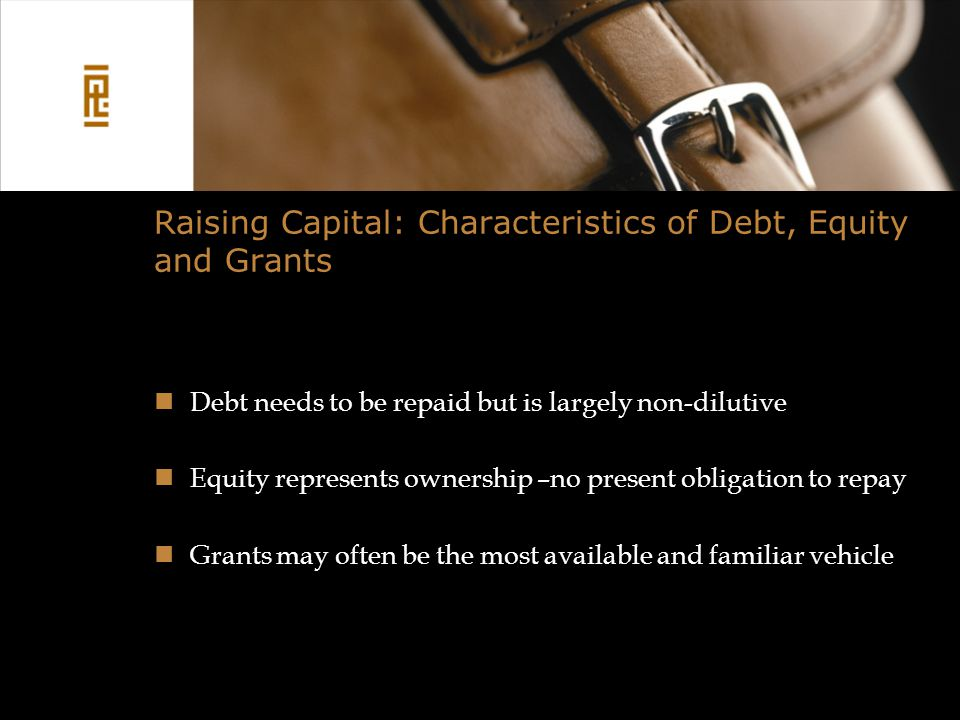 Raising Capital: Characteristics of Debt, Equity and Grants Debt needs to be repaid but is largely non-dilutive Equity represents ownership –no present obligation to repay Grants may often be the most available and familiar vehicle