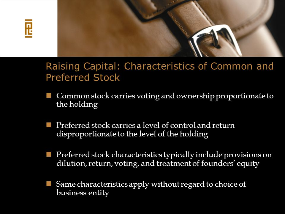 Raising Capital: Characteristics of Common and Preferred Stock Common stock carries voting and ownership proportionate to the holding Preferred stock carries a level of control and return disproportionate to the level of the holding Preferred stock characteristics typically include provisions on dilution, return, voting, and treatment of founders' equity Same characteristics apply without regard to choice of business entity