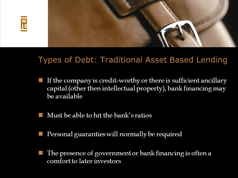 Types of Debt: Traditional Asset Based Lending If the company is credit-worthy or there is sufficient ancillary capital (other then intellectual property), bank financing may be available Must be able to hit the bank's ratios Personal guaranties will normally be required The presence of government or bank financing is often a comfort to later investors