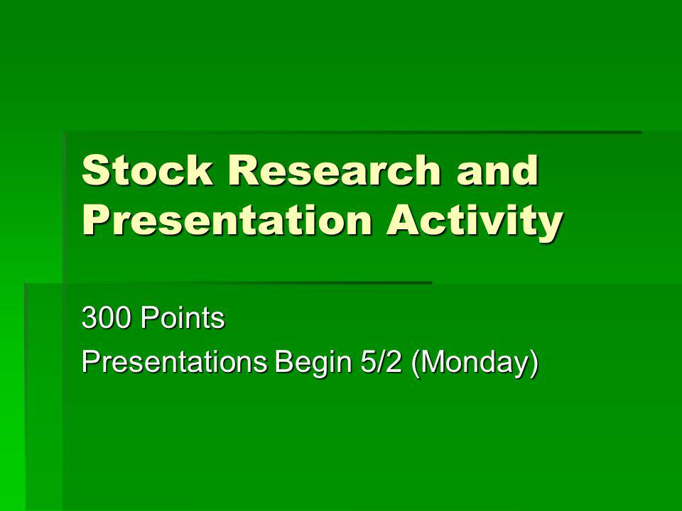 Stock Research and Presentation Activity 300 Points Presentations Begin 5/2 (Monday)