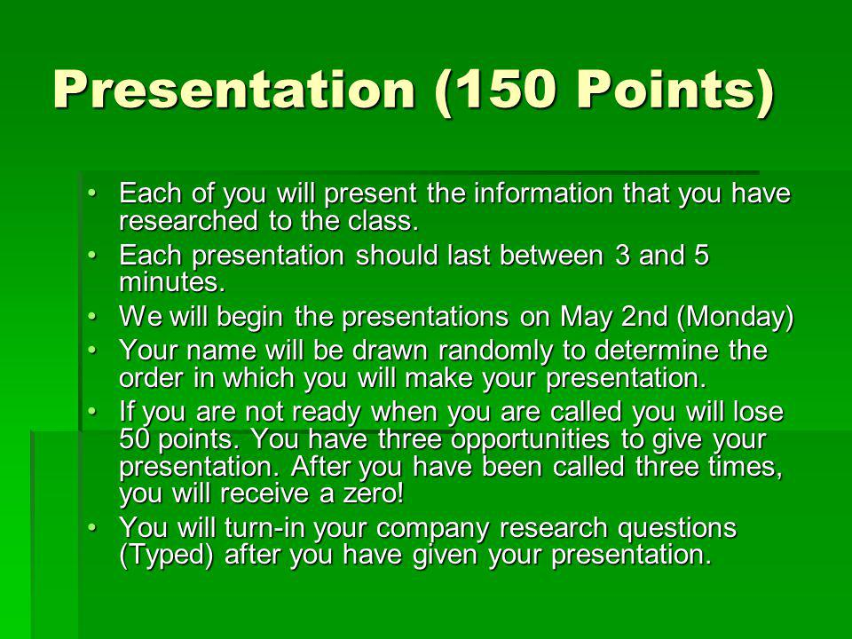 Presentation (150 Points) Each of you will present the information that you have researched to the class.Each of you will present the information that you have researched to the class.