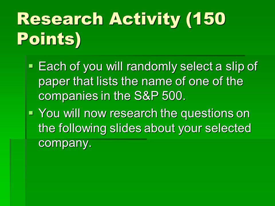 Research Activity (150 Points)  Each of you will randomly select a slip of paper that lists the name of one of the companies in the S&P 500.