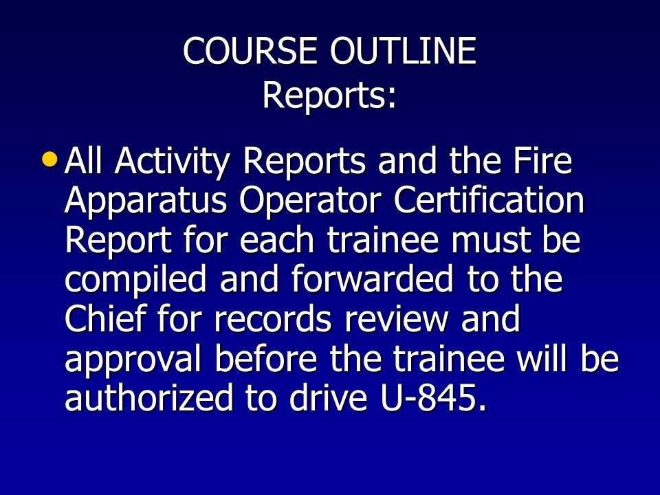 COURSE OUTLINE Reports: All Activity Reports and the Fire Apparatus Operator Certification Report for each trainee must be compiled and forwarded to t