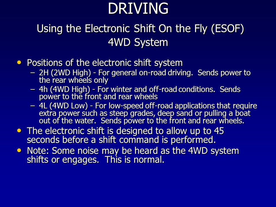 DRIVING Using the Electronic Shift On the Fly (ESOF) 4WD System Positions of the electronic shift system Positions of the electronic shift system –2H